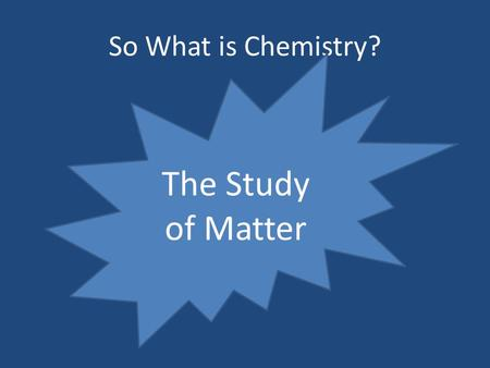 So What is Chemistry? The Study of Matter Matter Pure Substances Elements Na, H, O Compounds NaCl,H2O Mixtures Homogeneous Sea water Heterogeneous Oil.