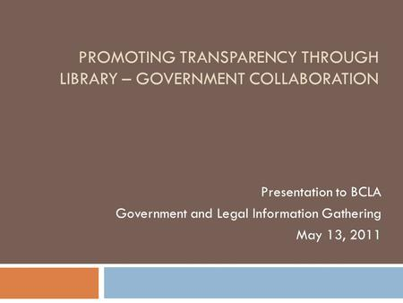 PROMOTING TRANSPARENCY THROUGH LIBRARY – GOVERNMENT COLLABORATION Presentation to BCLA Government and Legal Information Gathering May 13, 2011.