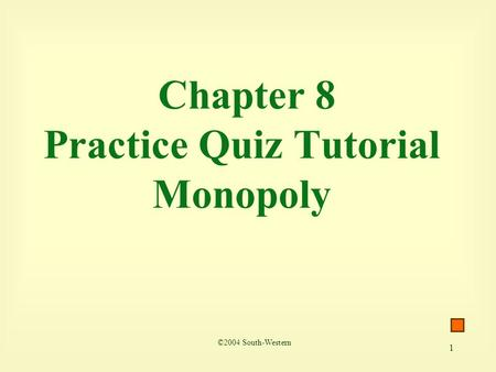 1 Chapter 8 Practice Quiz Tutorial Monopoly ©2004 South-Western.