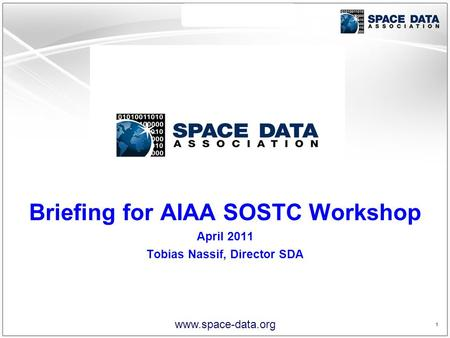 1 1 www.space-data.org Briefing for AIAA SOSTC Workshop April 2011 Tobias Nassif, Director SDA.