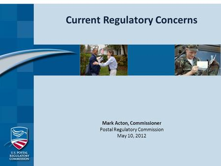Current Regulatory Concerns Mark Acton, Commissioner Postal Regulatory Commission May 10, 2012.
