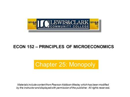 Chapter 25: Monopoly ECON 152 – PRINCIPLES OF MICROECONOMICS Materials include content from Pearson Addison-Wesley which has been modified by the instructor.