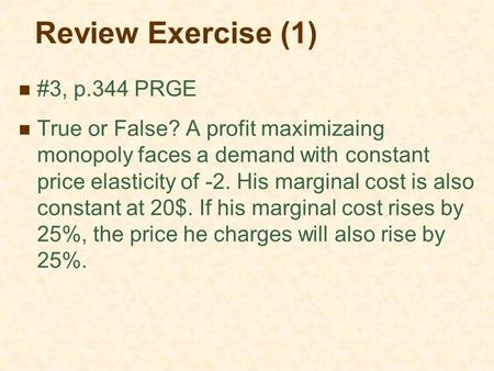 Review Exercise (1) #3, p.344 PRGE True or False? A profit maximizaing monopoly faces a demand with constant price elasticity of -2. His marginal cost.