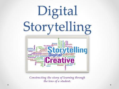 Digital Storytelling Constructing the story of learning through the lens of a student.