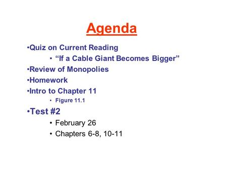 "Agenda Quiz on Current Reading ""If a Cable Giant Becomes Bigger"" Review of Monopolies Homework Intro to Chapter 11 Figure 11.1 Test #2 February 26 Chapters."