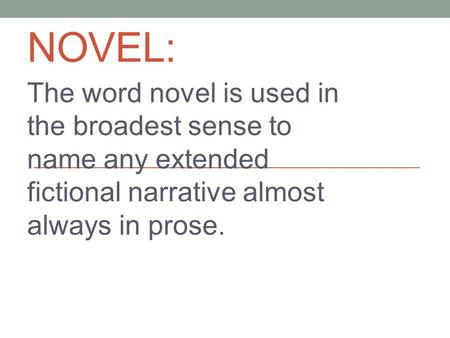 NOVEL: The word novel is used in the broadest sense to name any extended fictional narrative almost always in prose.