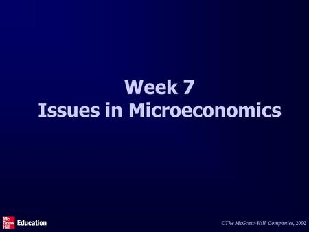 © The McGraw-Hill Companies, 2002 Week 7 Issues in Microeconomics.