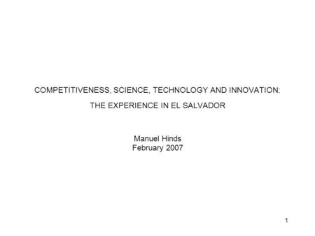 1 COMPETITIVENESS, SCIENCE, TECHNOLOGY AND INNOVATION: THE EXPERIENCE IN EL SALVADOR Manuel Hinds February 2007.