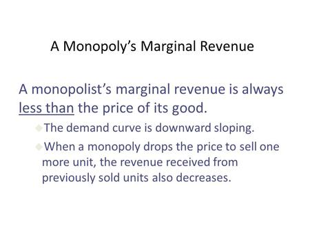 A Monopoly's Marginal Revenue A monopolist's marginal revenue is always less than the price of its good. u The demand curve is downward sloping. u When.