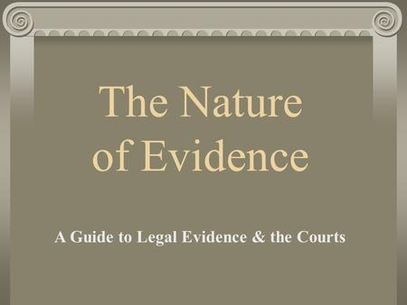 The Nature of Evidence A Guide to Legal Evidence & the Courts.