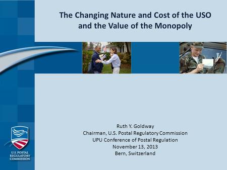The Changing Nature and Cost of the USO and the Value of the Monopoly Ruth Y. Goldway Chairman, U.S. Postal Regulatory Commission UPU Conference of Postal.