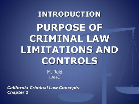 INTRODUCTION PURPOSE OF CRIMINAL LAW LIMITATIONS AND CONTROLS California Criminal Law Concepts Chapter 1 1 M. Reid LAHC.