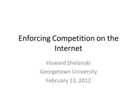 Enforcing Competition on the Internet Howard Shelanski Georgetown University February 13, 2012.