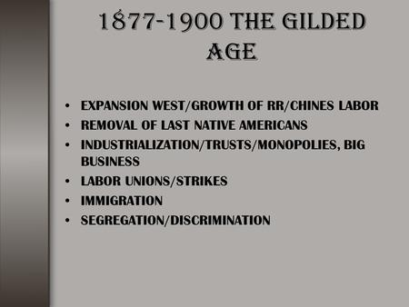 1877-1900 THE GILDED AGE EXPANSION WEST/GROWTH OF RR/CHINES LABOR REMOVAL OF LAST NATIVE AMERICANS INDUSTRIALIZATION/TRUSTS/MONOPOLIES, BIG BUSINESS LABOR.