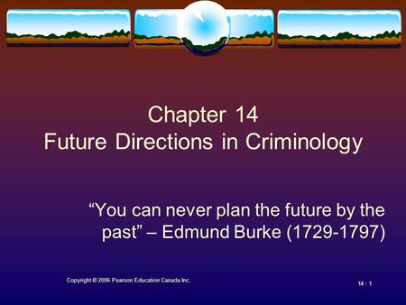 "Copyright © 2006 Pearson Education Canada Inc. 14 - 1 Chapter 14 Future Directions in Criminology ""You can never plan the future by the past"" – Edmund."