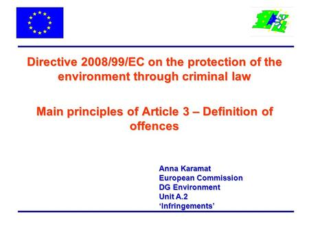 Directive 2008/99/EC on the protection of the environment through criminal law Main principles of Article 3 – Definition of offences Anna Karamat European.