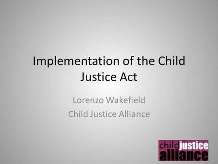 Implementation of the Child Justice Act Lorenzo Wakefield Child Justice Alliance.