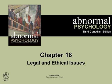 Abnormal PSYCHOLOGY Third Canadian Edition Prepared by: Tracy Vaillancourt, Ph.D. Chapter 18 Legal and Ethical Issues.