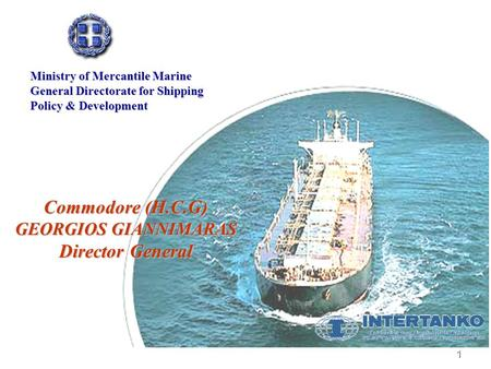 1 Commodore (H.C.G) GEORGIOS GIANNIMARAS Director General Ministry of Mercantile Marine General Directorate for Shipping Policy & Development.