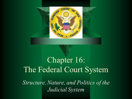 Chapter 16: The Federal Court System Structure, Nature, and Politics of the Judicial System.
