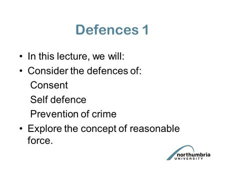 Defences 1 In this lecture, we will: Consider the defences of: Consent Self defence Prevention of crime Explore the concept of reasonable force.