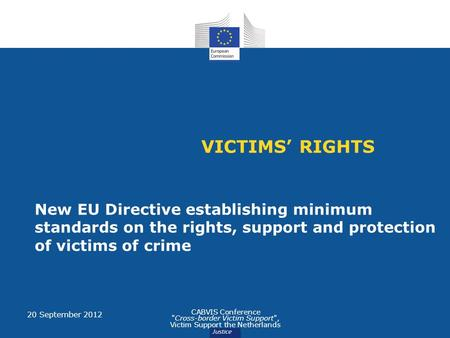 VICTIMS' RIGHTS New EU Directive establishing minimum standards on the rights, support and protection of victims of crime 20 September 2012 CABVIS Conference.