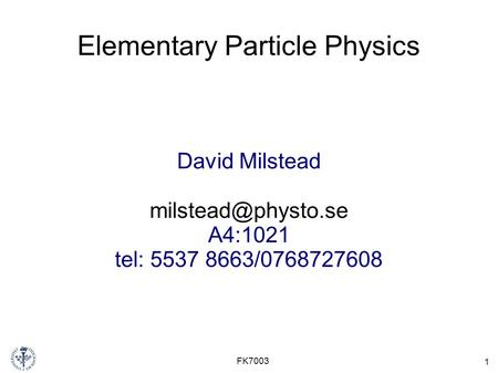 1 FK7003 Elementary Particle Physics David Milstead A4:1021 tel: 5537 8663/0768727608.
