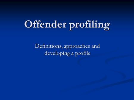 Offender profiling Definitions, approaches and developing a profile.