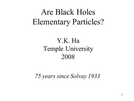 1 Are Black Holes Elementary Particles? Y.K. Ha Temple University 2008 75 years since Solvay 1933.