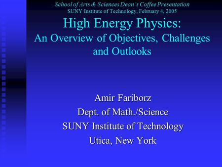 School of Arts & Sciences Dean's Coffee Presentation SUNY Institute of Technology, February 4, 2005 High Energy Physics: An Overview of Objectives, Challenges.