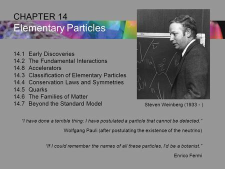 14.1Early Discoveries 14.2The Fundamental Interactions 14.8Accelerators 14.3Classification of Elementary Particles 14.4Conservation Laws and Symmetries.