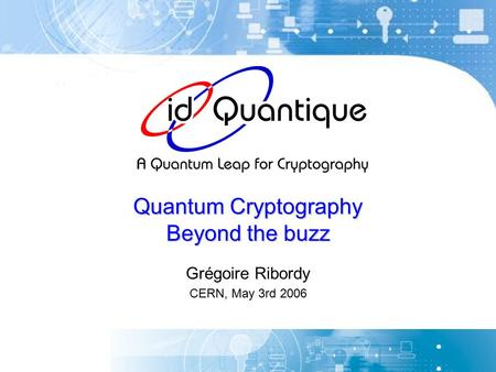 Quantum Cryptography Beyond the buzz Grégoire Ribordy CERN, May 3rd 2006.