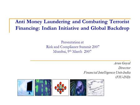 Anti Money Laundering and Combating Terrorist Financing: Indian Initiative and Global Backdrop Presentation at Risk and Compliance Summit 2007 Mumbai,