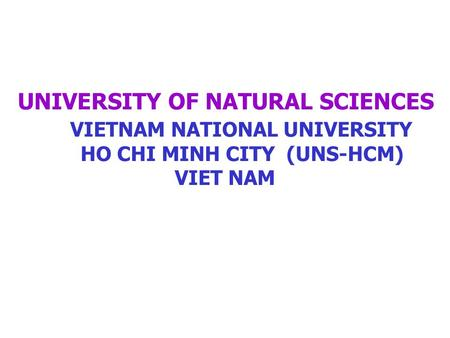 UNIVERSITY OF NATURAL SCIENCES VIETNAM NATIONAL UNIVERSITY HO CHI MINH CITY (UNS-HCM) VIET NAM.