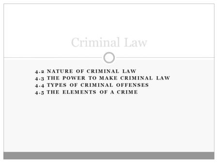 4.2 NATURE OF CRIMINAL LAW 4.3 THE POWER TO MAKE CRIMINAL LAW 4.4 TYPES OF CRIMINAL OFFENSES 4.5 THE ELEMENTS OF A CRIME Criminal Law.