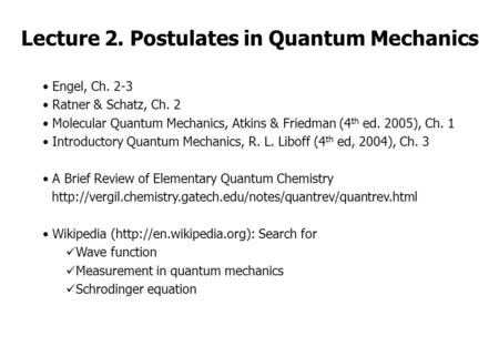 Lecture 2. Postulates in Quantum Mechanics Engel, Ch. 2-3 Ratner & Schatz, Ch. 2 Molecular Quantum Mechanics, Atkins & Friedman (4 th ed. 2005), Ch. 1.