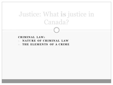 CRIMINAL LAW: 1. NATURE OF CRIMINAL LAW 2. THE ELEMENTS OF A CRIME Justice: What is justice in Canada?