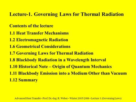 Advanced Heat Transfer - Prof. Dr.-Ing. R. Weber - Winter 2005/2006 - Lecture 1 (Governing Laws) Lecture-1. Governing Laws for Thermal Radiation Contents.