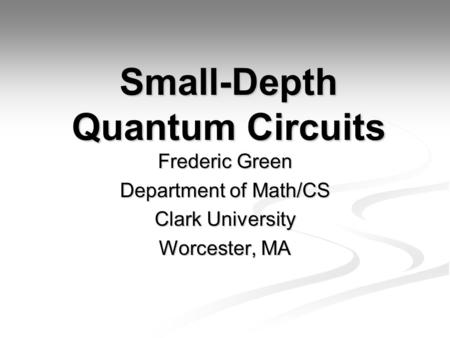 Small-Depth Quantum Circuits Frederic Green Department of Math/CS Clark University Worcester, MA.