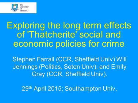 Exploring the long term effects of 'Thatcherite' social and economic policies for crime Stephen Farrall (CCR, Sheffield Univ) Will Jennings (Politics,