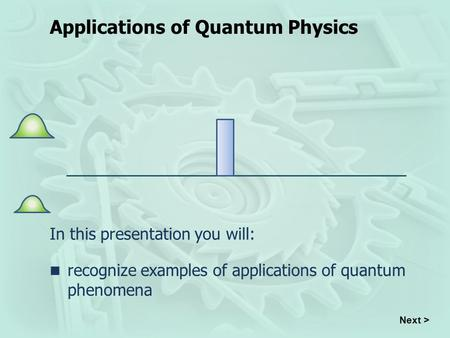 Applications of Quantum Physics In this presentation you will: recognize examples of applications of quantum phenomena Next >