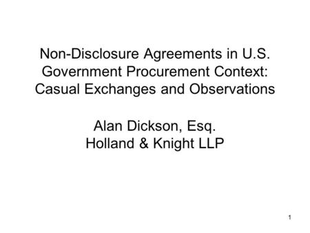 1 Non-Disclosure Agreements in U.S. Government Procurement Context: Casual Exchanges and Observations Alan Dickson, Esq. Holland & Knight LLP.