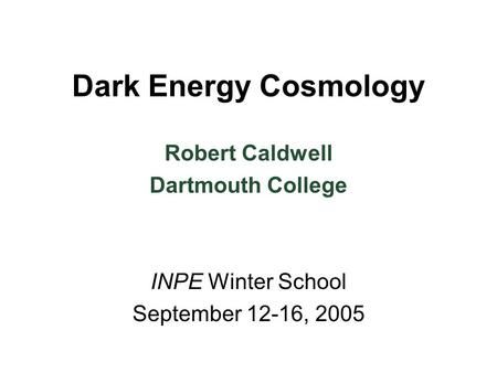Dark Energy Cosmology INPE Winter School September 12-16, 2005 Robert Caldwell Dartmouth College.