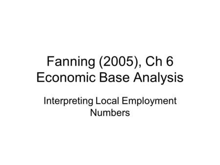 Fanning (2005), Ch 6 Economic Base Analysis Interpreting Local Employment Numbers.