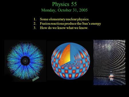 Physics 55 Monday, October 31, 2005 1.Some elementary nuclear physics. 2.Fusion reactions produce the Sun's energy 3.How do we know what we know.