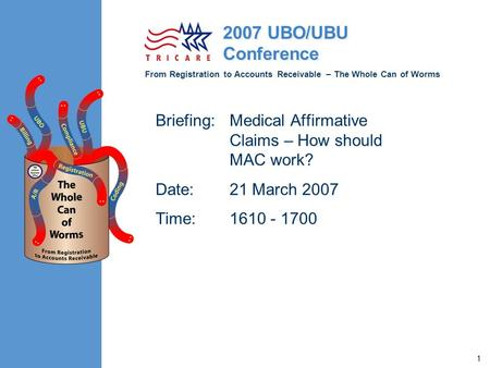 From Registration to Accounts Receivable – The Whole Can of Worms 2007 UBO/UBU Conference 1 Briefing:Medical Affirmative Claims – How should MAC work?