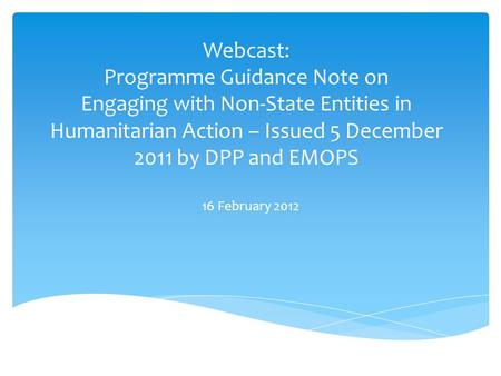 Webcast: Programme Guidance Note on Engaging with Non-State Entities in Humanitarian Action – Issued 5 December 2011 by DPP and EMOPS 16 February 2012.