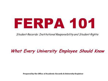 FERPA 101 Student Records: Institutional Responsibility and Student Rights What Every University Employee Should Know Prepared by the Office of Academic.