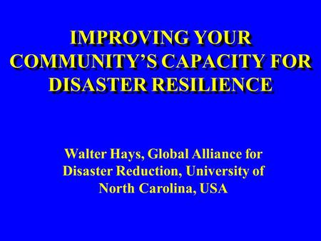 IMPROVING YOUR COMMUNITY'S CAPACITY FOR DISASTER RESILIENCE Walter Hays, Global Alliance for Disaster Reduction, University of North Carolina, USA.