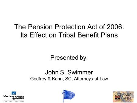 The Pension Protection Act of 2006: Its Effect on Tribal Benefit Plans Presented by: John S. Swimmer Godfrey & Kahn, SC, Attorneys at Law.